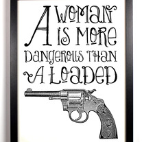 Image of A Woman Is More Dangerous Than A Loaded Gun, 8 x 10.