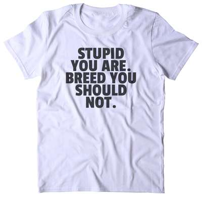 96ecb917 Stupid you are. breed you should not t-shirt funny sarcastic sarcasm gift  attitude